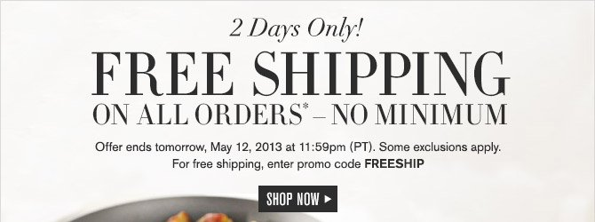 2 Days Only! -- FREE SHIPPING ON ALL ORDERS* — NO MINIMUM -- Offer ends tomorrow, May 12, 2013 at 11:59pm (PT). Some exclusions apply. For free shipping, enter promo code FREESHIP -- SHOP NOW