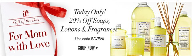 Gift of the Day -- For Mom with Love -- Today Only! 20% Off Soaps, Lotions & Fragrance* -- Use Code SAVE20 -- SHOP NOW