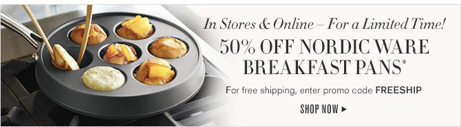 In Stores & Online — For a Limited Time! -- 50% OFF NORDIC WARE BREAKFAST PANS* -- For free shipping, enter promo code FREESHIP -- SHOP NOW