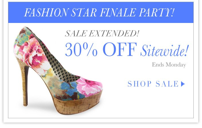 EXTENDED! The Fashion Star Finale Party:  30% OFF SITEWIDE.