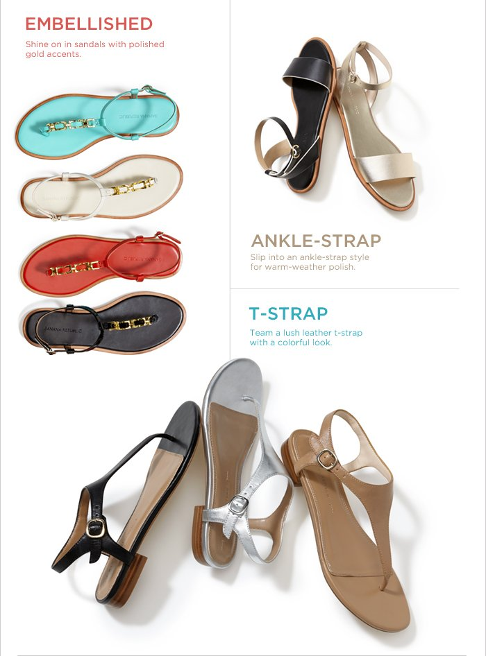 EMBELLISHED | Shine on in sandals with polished gold accents. ANKLE-STRAP | Slip into an ankle-strap style for warm-weather polish. T-STRAP | Team a lush leather t-strap with a colorful look.