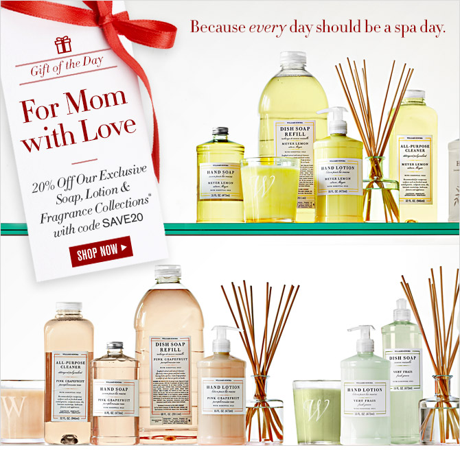 Because every day should be a spa day. -- Gift of the Day -- For Mom with Love -- 20% Off Our Exclusive Soap, Lotion & Fragrance Collections* with code SAVE20 -- SHOP NOW