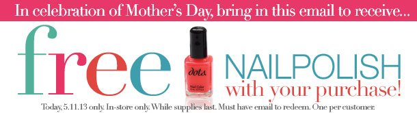BRING THIS EMAIL and STOP IN TODAY, SATURDAY, MAY 11, 2013 to RECEIVE A FREE NAIL POLISH with your next purchase! Offer valid in-stores only! While Supplies Last! Hurry in!