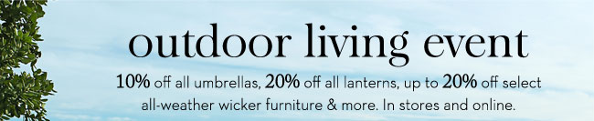 OUTDOOR LIVING EVENT - 10% off all umbrellas, 20% off all lanterns, up to 20% off select all-weather wicker furniture & more. In stores and online.