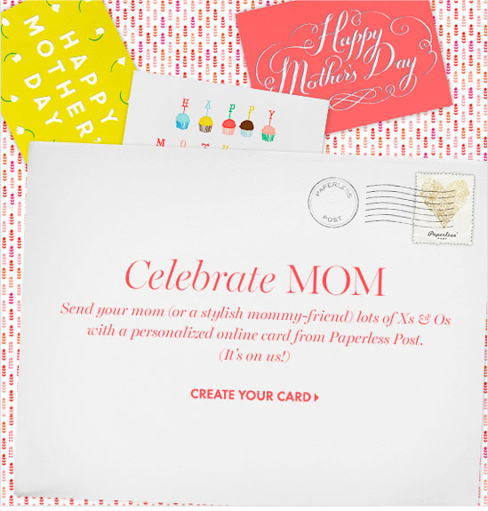 Happy Mother's Day  Celebrate MOM Send your mom (or a stylish mommy-friend) lots of Xs & Os with a personalized online card  from Paperless Post. (It's on us!)  CREATE YOUR CARD