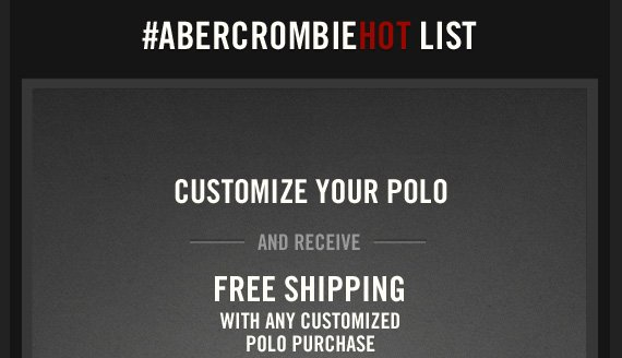#ABERCROMBIEHOT LIST     CUSTOMIZE YOUR POLO     AND RECEIVE     FREE SHIPPING     WITH ANY CUSTOMIZED     POLO PURCHASE