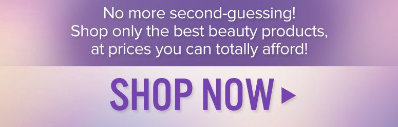 No more second-guessing! Shop only the best beauty products, at prices you can totally afford!  Shop Now>>