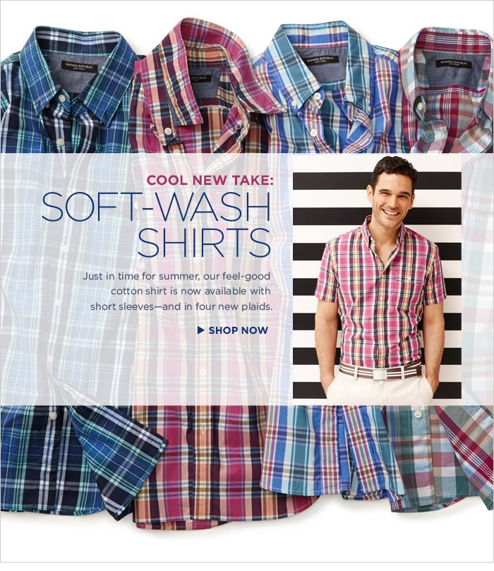 COOL NEW TAKE: SOFT-WASH SHIRTS  | Just in time for summer, our feel-good cotton shirt is now available with short sleeves—and in four new plaids.  SHOP NOW