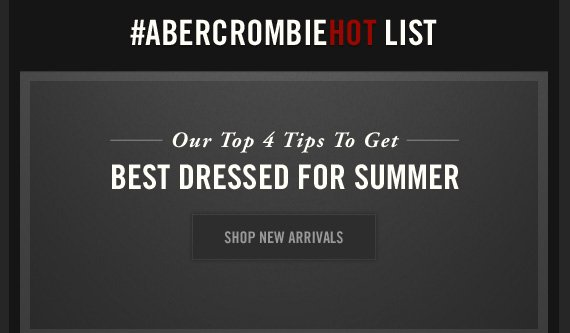 #ABERCROMBIEHOT LIST     Our Top 4 Tips To Get     BEST DRESSED FOR SUMMER     SHOP NEW ARRIVALS