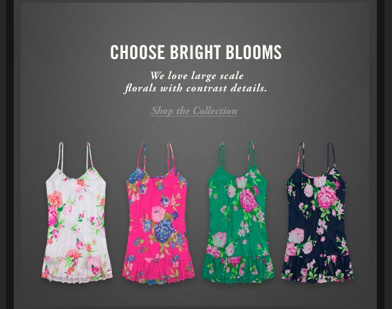 CHOOSE BRIGHT BLOOMS     We love large scale     florals with contrast details.     Shop the Collection
