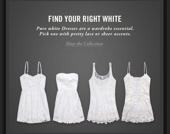 FIND YOUR RIGHT WHITE     Pure white Dresses are a wardrobe essential.     Pick one with pretty lace or sheer accents.     Shop the Collection
