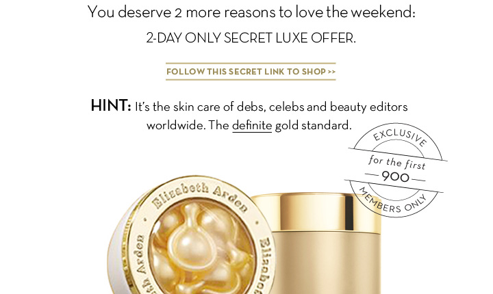 You deserve 2 more reasons to love the weekend: 2-DAY ONLY SECRET LUXE OFFER. FOLLOW THIS SECRET LINK TO SHOP. HINT: It's the skin care of debs, celebs and beauty editors worldwide. The definite gold standard. EXCLUSIVE for the first 900 MEMBERS ONLY.