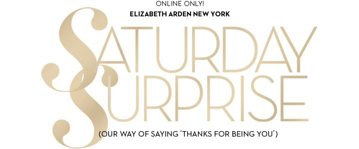ONLINE ONLY! ELIZABETH ARDEN NEW YORK. SATURDAY SURPRISE (OUR WAY OF SAYING 'THANKS FOR BEING YOU')