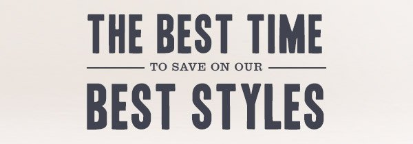 THE BEST TIME TO SAVE ON OUR BEST STYLES
