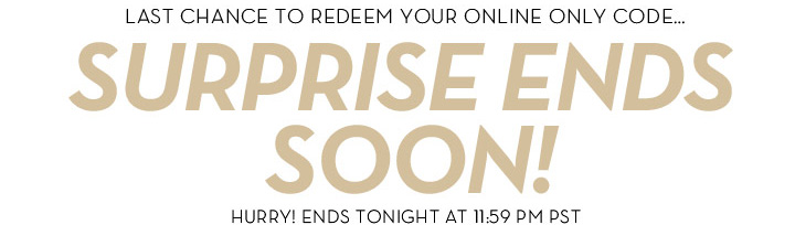 LAST CHANCE TO REDEEM YOUR ONLINE ONLY CODE... SURPRISE ENDS SOON! HURRY ENDS TONIGHT AT 11:59 PM PST.