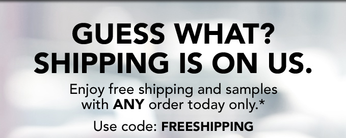 GUESS WHAT? SHIPPING IS ON US. Enjoy free shipping and samples with ANY order today only.* Use code: FREESHIPPING
