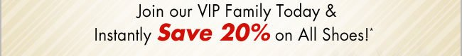 Join our VIP Family Today and instantly Save 20% on All Shoes*