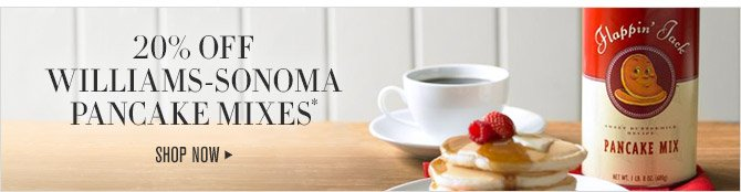 20% OFF WILLIAMS-SONOMA PANCAKE MIXES* -- SHOP NOW