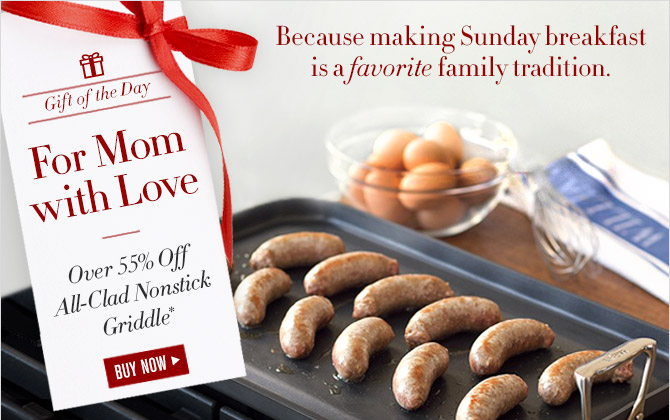 Because making Sunday breakfast is a favorite family tradition. -- Gift of the Day -- For Mom with Love -- Over 55% Off All-Clad Nonstick Griddle* -- BUY NOW