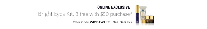 ONLINE EXCLUSIVE Bright Eyes Kit, 3 free with $50 purchase* Offer Code WIDEAWAKE   SEE DETAILS »  Enjoy deluxe samples of Advanced Night Repair Eye Gel Creme, Matte Perfecting Primer and Sumptuous Mascara.