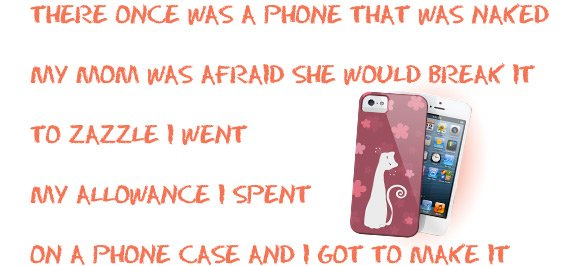 There once was a phone that was naked / My mom was afraid she would break it / To Zazzle I went / My allowance I spent / On a phone case and I got to make it