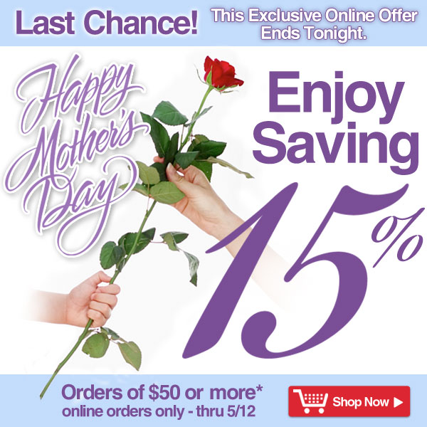 Last Chance! This Exclusive Online Offer Ends Tonight - Exclusive Online Offer - Happy Mother's Day - Enjoy Saving 15% on orders of $50 or more! - online orders only - Offer good thru Sunday, May 12 - Shop Now >