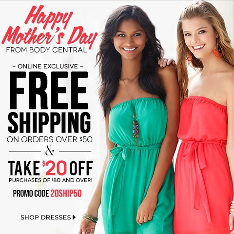 Happy Mother's Day from Body Central! Enjoy Free Shipping over $50 PLUS $20 off any purchase of $80 or more
