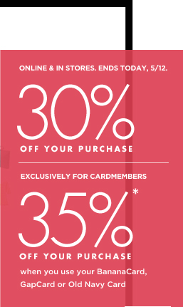 ONLINE & IN STORES. ENDS TODAY, 5/12. 30% OFF YOUR PURCHASE | EXCLUSIVELY FOR CARDMEMBERS 35%* OFF YOUR PURCHASE when you use your BananaCard, GapCard or Old Navy Card