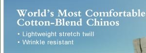 World's Most Comfortable Cotton-Blend Chinos  • Lightweight stretch twill   • Wrinkle resistant