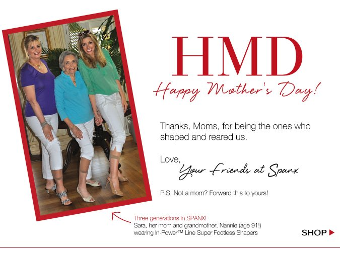 HMD. Happy Mother's Day! Thanks, Moms, for being the ones who shaped and reared us! Love, your friends at Spanx
