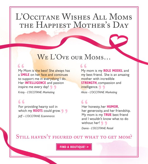 "We L'Ove our Moms…""My Mom is the best! She always has a smile on her face and continues to support me in everything I do. Her intelligence and passion inspire me every day!"" Kristy - L'OCCITANE Marketing.  ""For providing hearty soil in which my roots could grow"" Jeff - L'OCCITANE Ecommerce.   ""My mom is my role model and my best friend.  She is an amazing mother with incredible strength, compassion and intelligence."" Alicia - L'OCCITANE Marketing.  Don't forget to wish your Mom a Happy Mother's Day!"