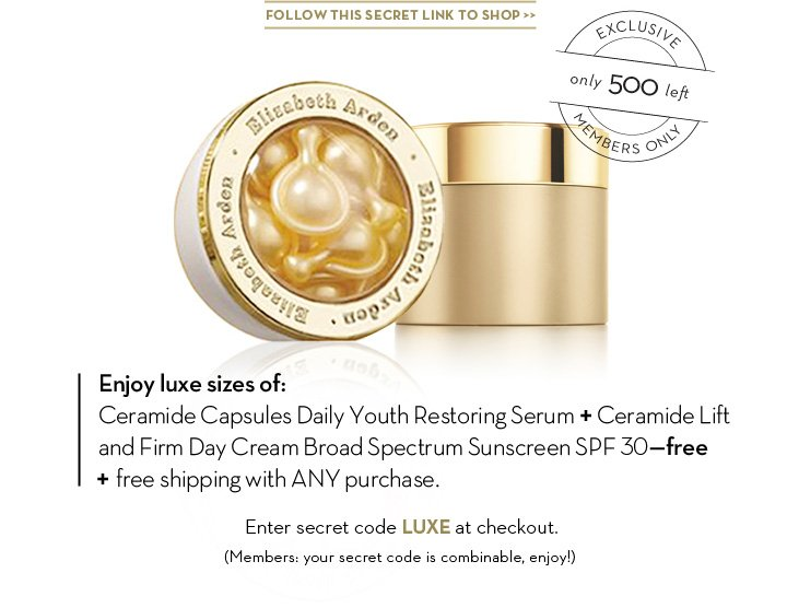 FOLLOW THIS SECRET LINK TO SHOP. EXCLUSIVE only 500 left. MEMBERS ONLY. Enjoy luxe sizes of: Ceramide Capsules Daily Youth Restoring Serum + Ceramide Lift and Firm Day Broad Spectrum Sunscreen SPF30-free + free Shipping with ANY purchase. Enter secret code LUXE at checkout. (Members: your secret code is combinable, enjoy!)