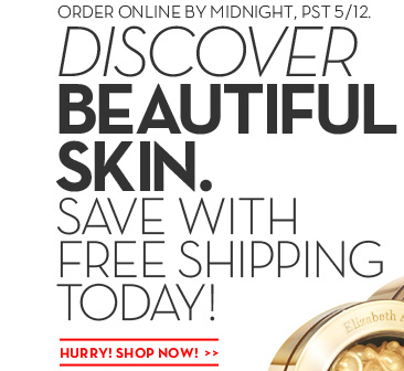 ORDER ONLINE BY MIDNIGHT, PST 5/12. DISCOVER BEAUTIFUL SKIN. SAVE WITH FREE SHIPPING TODAY!  HURRY! SHOP NOW!