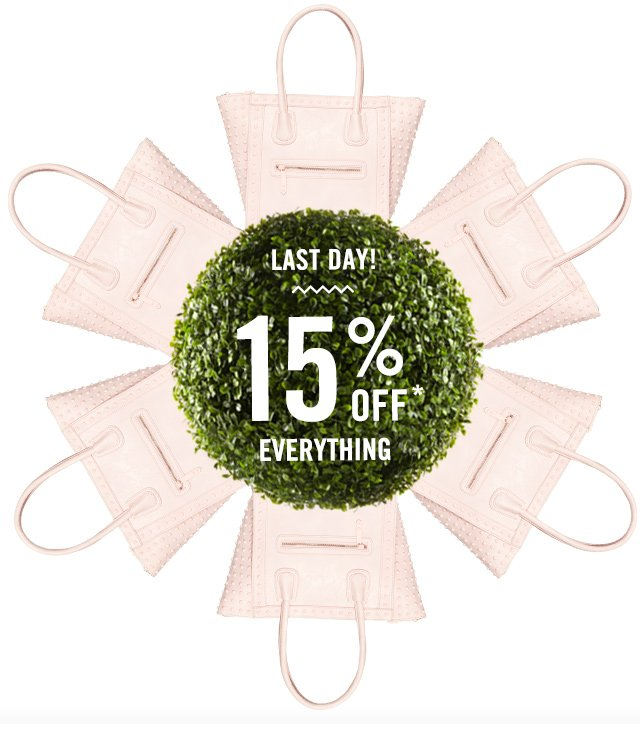 LAST DAY, GET 15% OFF* EVERYTHING!