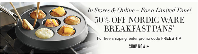 In Stores & Online – For a Limited Time! - 50% OFF NORDIC WARE BREAKFAST PANS* - For free shipping, enter promo code FREESHIP - SHOP NOW