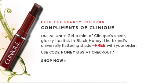 Free For Beauty Insiders. Compliments of Clinque. Online only: Get a mini of Clinique's sheer, glossy Lipstick in Black Honey, the brand's universally flattering bestselling shade - FREE with your order. Online only. Use code HONEYKISS at checkout.* Shop now