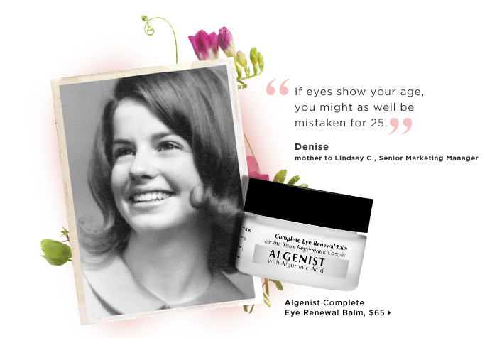 Denise mother to Lindsay C., Senior Marketing Manager. If eyes show your age, you might as well be mistaken for 25. ships for free. Algenist Complete Eye Renewal Balm, $65