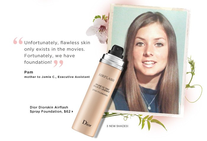 Pam mother to Jamie C., Executive Assistant. Unfortunately, flawless skin only exists in the movies. Fortunately, we have foundation! ships for free. Dior Diorskin Airflash Spray Foundation, $62. 3 new shades!