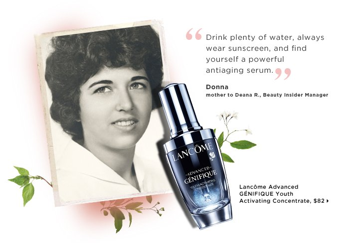 Donna mother to Deana R., Beauty Insider Manager. Drink plenty of water, always wear sunscreen, and find yourself a powerful antiaging serum. new . ships for free. Lancome GENIFIQUE Youth Activating Concentrate, $82