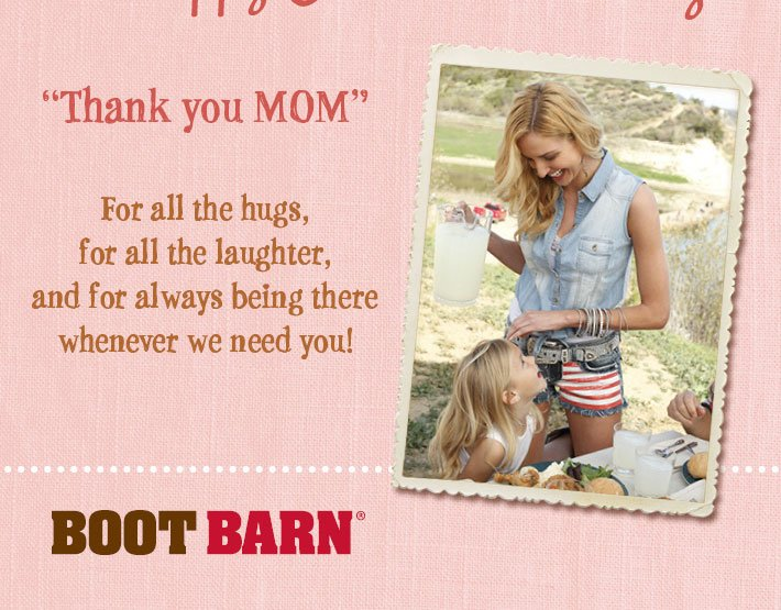 """Thank You MOM"" For all the hugs, for always being there, and for teaching us about hard work, patience, grace under pressure and FUN. Sincerely, Boot Barn®"