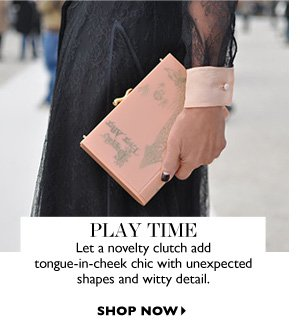 PLAY TIME Let a novelty clutch add tongue-in-cheek chic with unexpected shapes and witty detail. SHOP NOW