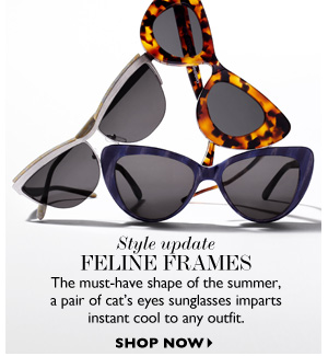 STYLE UPDATE FELINE FRAMES The must-have shape of the summer, a pair of cat's eyes sunglasses imparts instant cool to any outfit. SHOP NOW
