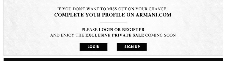 IF YOU DON'T WANT TO MISS OUT ON YOUR CHANCE, COMPLETE YOUR PROFILE ON ARMANI.COM