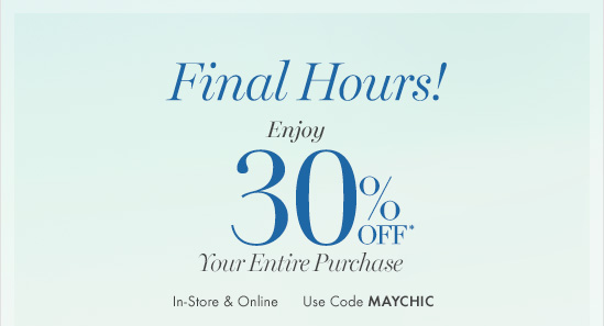 Final Hours  Enjoy 30% OFF* Your Entire Purchase  In-Store & Online Use code MAYCHIC