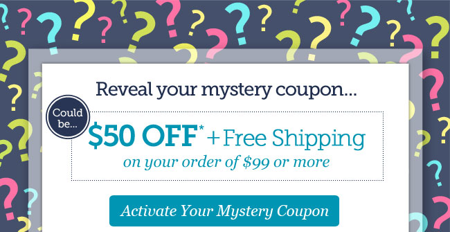 Reveal your mystery coupon... | Could be $50 OFF* + Free Shipping on Your Order of $99 or more | Your code is valid through Monday, 5/13 | Activate Your Mystery Coupon