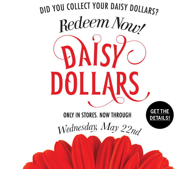 Did you collect your Daisy Dollars? Redeem Now! Only in stores. Now through Wednesday, May 22nd. Get the details!