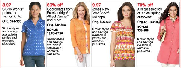 8.97 Studio Works® polos and fashion knits Orig. $26-$30 Similar styles and savings available in petites and women's plus sizes 60% off Coordinates from Breckenridge®, Alfred Dunner® and more Orig. $42-$68 Bonus 16.80-27.20 Similar styles and savings available in petites and women's plus sizes 9.97 Jones New York Sport® knit tops Orig. $25-$39 Similar styles and savings available in petites and women's plus sizes  70% off A huge selection of ladies' spring outerwear Orig. $110-$220 Bonus $33-$66 Similar styles and savings available in women's plus sizes