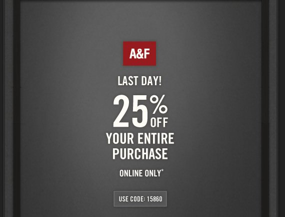 A&F          LAST DAY!          25% OFF     YOUR ENTIRE     PURCHASE     ONLINE ONLY*          USE CODE: 15860
