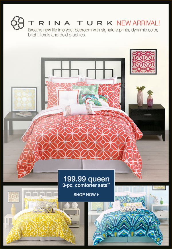 NEW ARRIVAL! TRINA TURK HOME BEDDING Breathe new life into your bedroom with signature prints, dynamic color, bright florals and bold graphics. 199.99 queen 3-pc. comforter set**