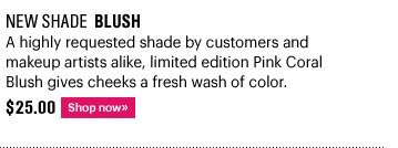 New Shade BLUSH, $25.00 A highly request shade by customer and makeup artists alike,  limited edition Pink Coral Blush gives cheeks a fresh wash of color. Shop Now»